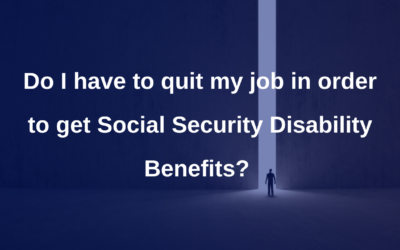 Do I have to quit my job in order to get Social Security Disability Benefits?