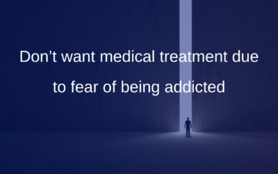 Don't want medical treatment due to fear of being addicted
