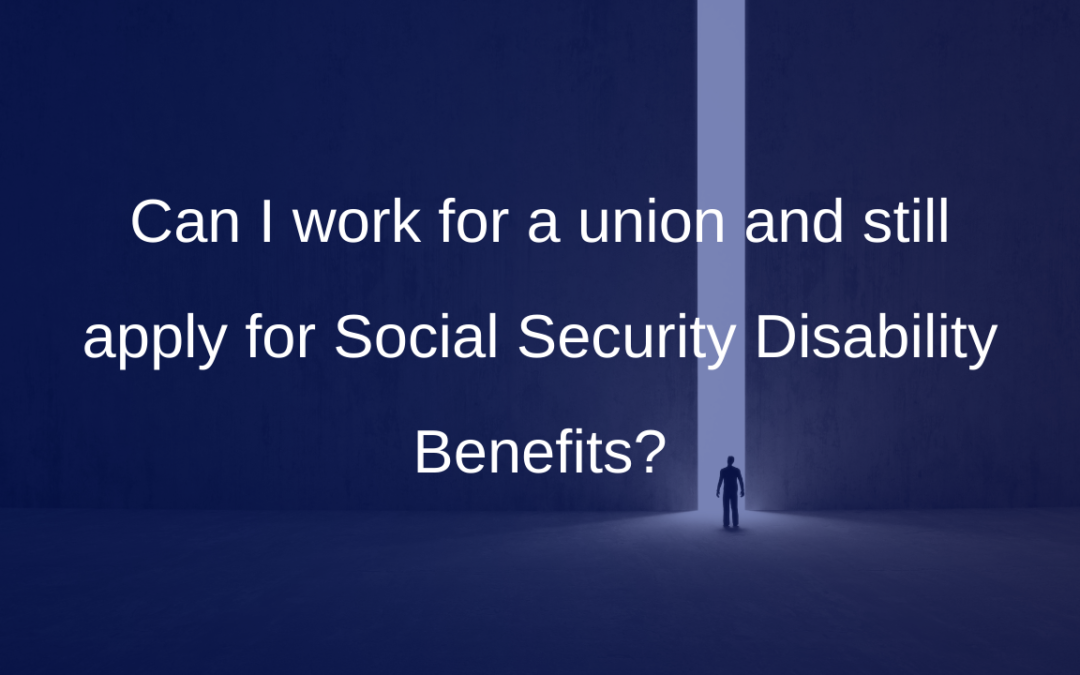 Can I work for a union and still apply for Social Security Disability Benefits?