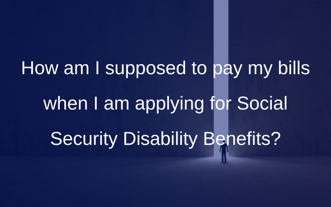 How am I supposed to pay my bills when I am applying for Social Security Disability Benefits?
